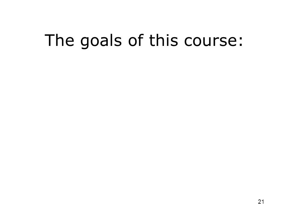 21 The goals of this course: