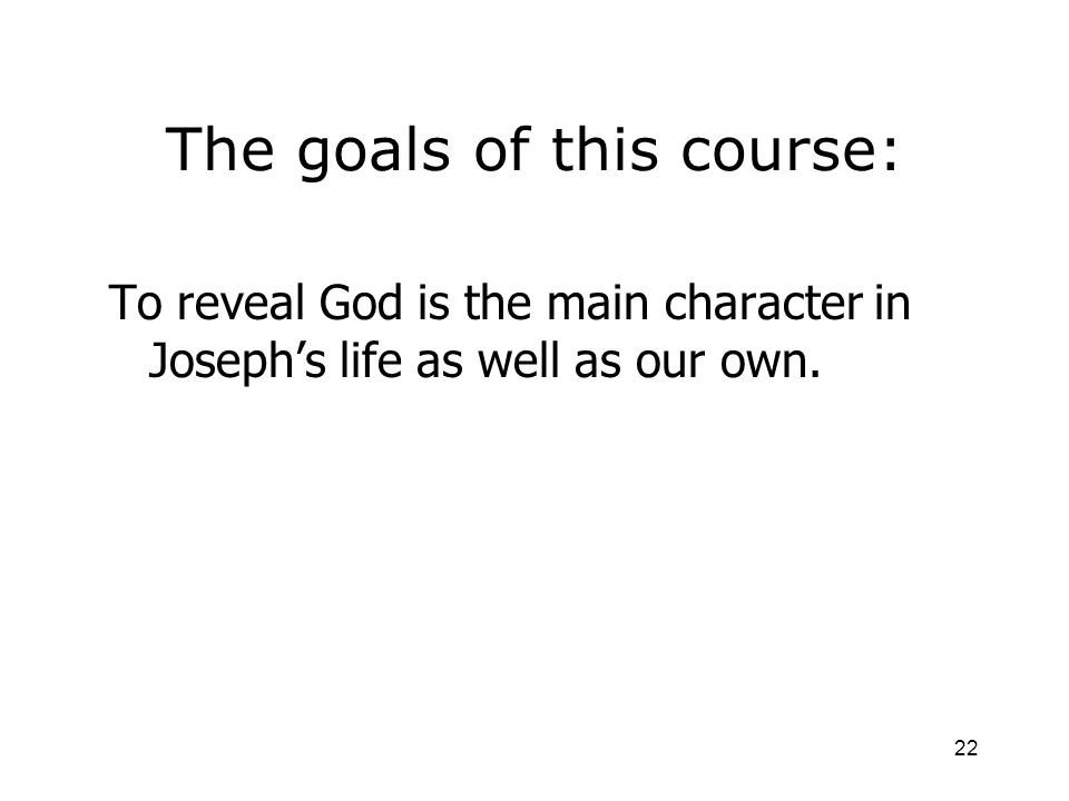 22 The goals of this course: To reveal God is the main character in Josephs life as well as our own.