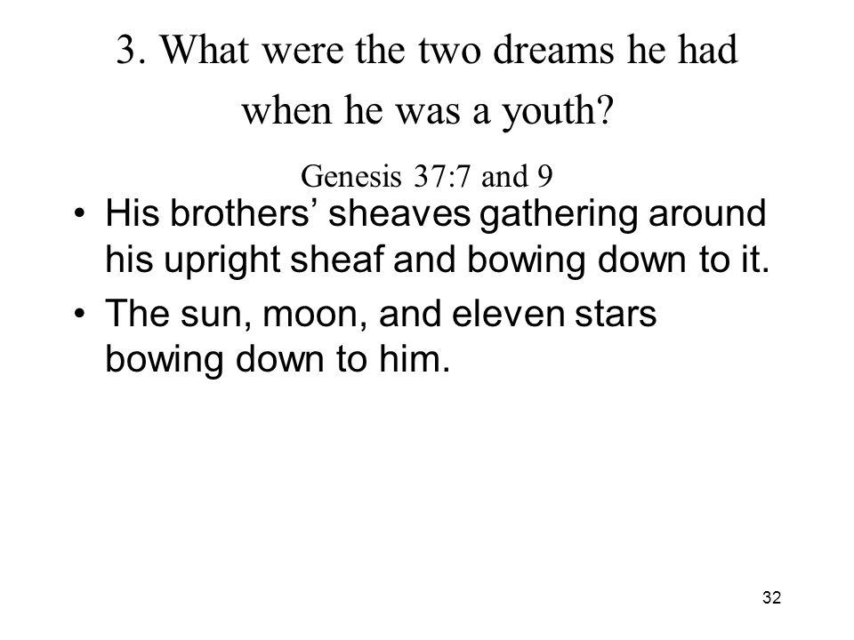 32 3. What were the two dreams he had when he was a youth? Genesis 37:7 and 9 His brothers sheaves gathering around his upright sheaf and bowing down