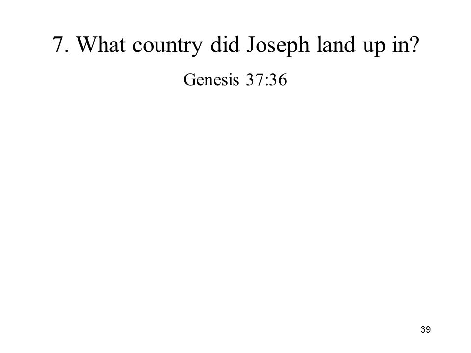 39 7. What country did Joseph land up in? Genesis 37:36