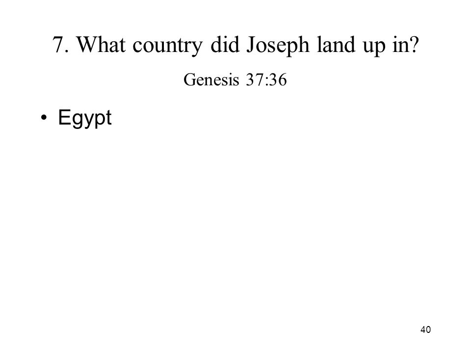 40 7. What country did Joseph land up in? Genesis 37:36 Egypt