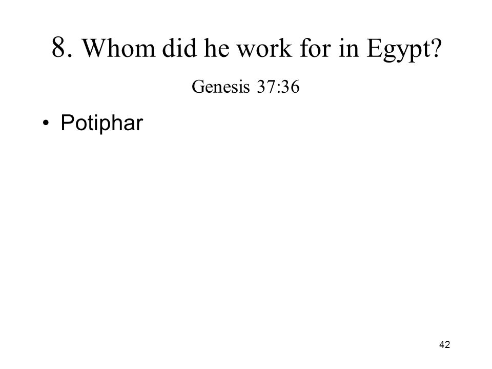 42 8. Whom did he work for in Egypt? Genesis 37:36 Potiphar
