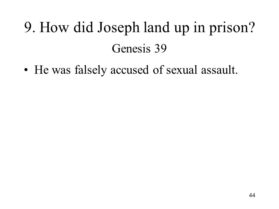 44 9. How did Joseph land up in prison? Genesis 39 He was falsely accused of sexual assault.