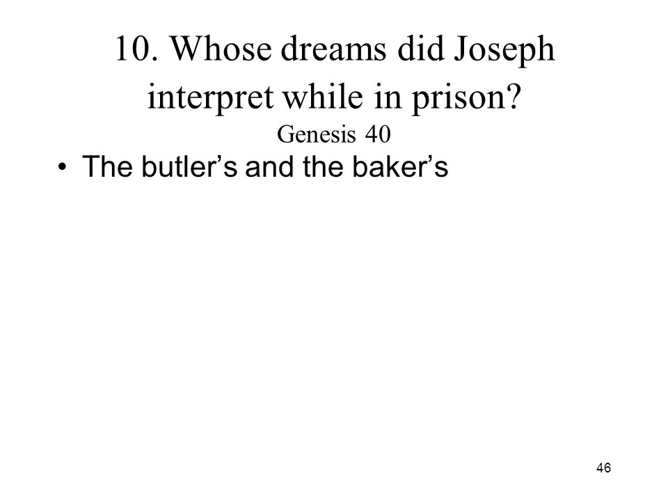 46 10. Whose dreams did Joseph interpret while in prison? Genesis 40 The butlers and the bakers