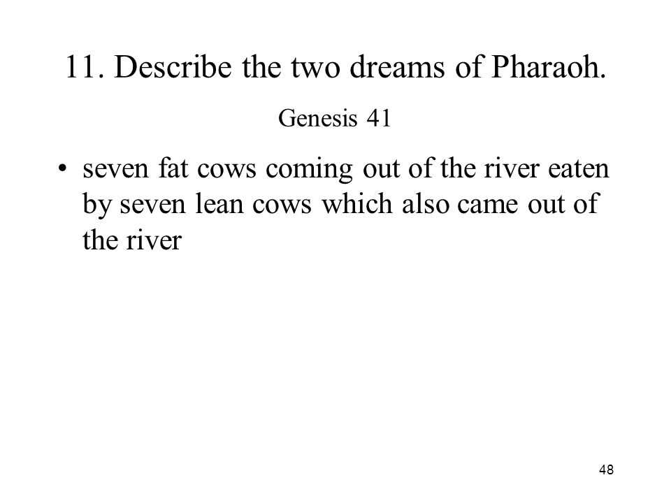 48 11. Describe the two dreams of Pharaoh. Genesis 41 seven fat cows coming out of the river eaten by seven lean cows which also came out of the river