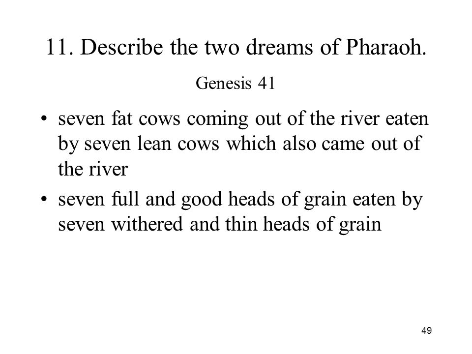 49 11. Describe the two dreams of Pharaoh. Genesis 41 seven fat cows coming out of the river eaten by seven lean cows which also came out of the river
