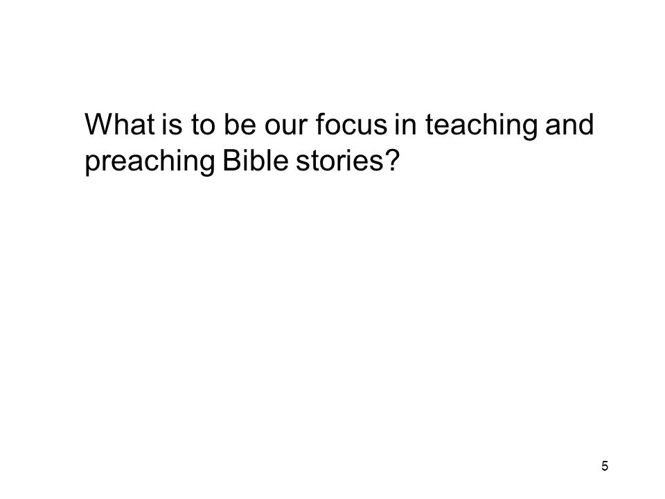 5 What is to be our focus in teaching and preaching Bible stories?