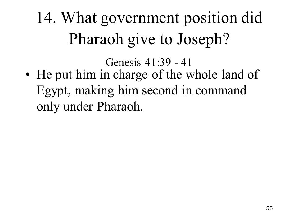 55 14. What government position did Pharaoh give to Joseph? Genesis 41:39 - 41 He put him in charge of the whole land of Egypt, making him second in c