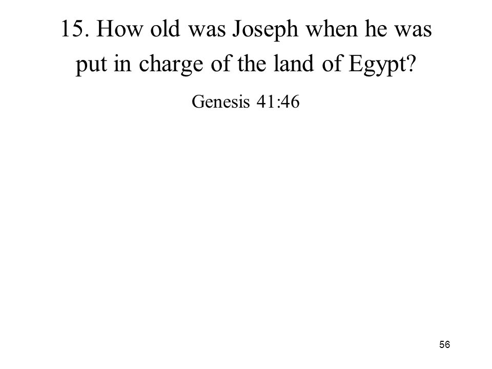 56 15. How old was Joseph when he was put in charge of the land of Egypt? Genesis 41:46
