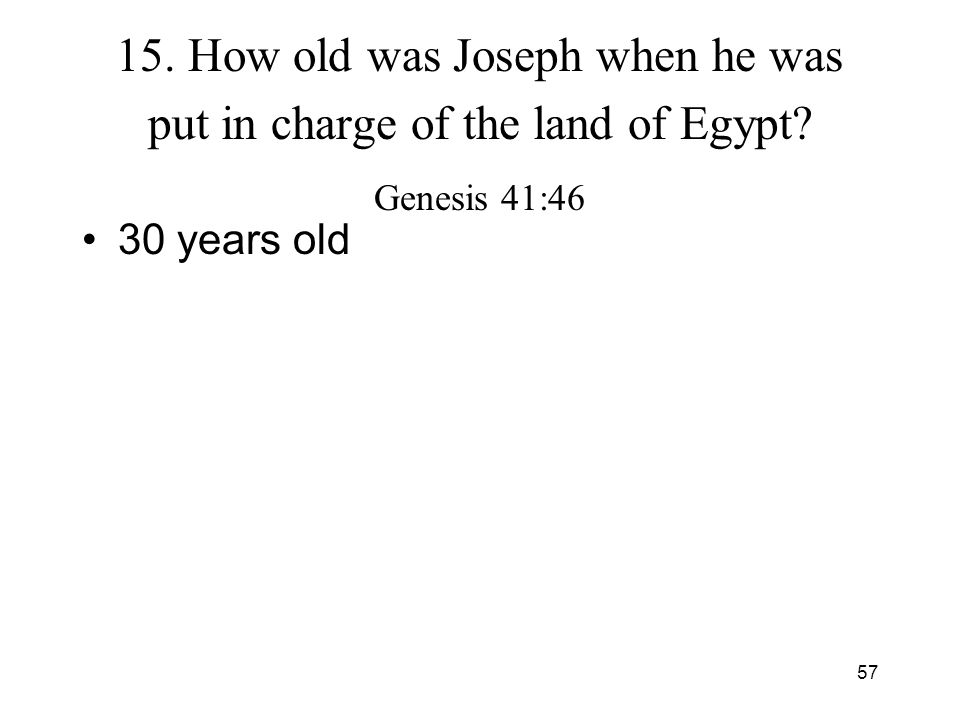 57 15. How old was Joseph when he was put in charge of the land of Egypt? Genesis 41:46 30 years old