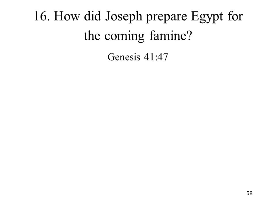58 16. How did Joseph prepare Egypt for the coming famine? Genesis 41:47