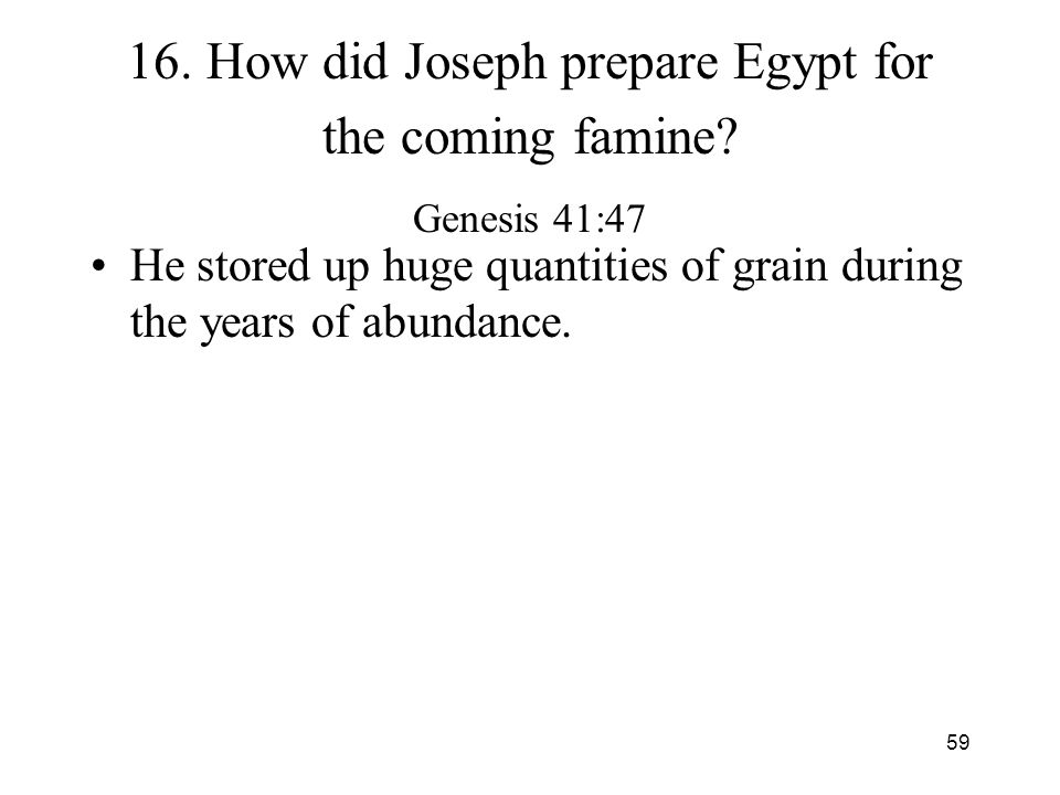 59 16. How did Joseph prepare Egypt for the coming famine? Genesis 41:47 He stored up huge quantities of grain during the years of abundance.