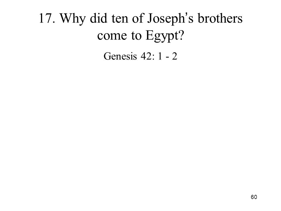 60 17. Why did ten of Joseph s brothers come to Egypt? Genesis 42: 1 - 2