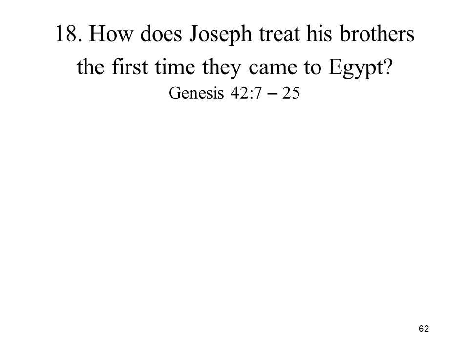 62 18. How does Joseph treat his brothers the first time they came to Egypt? Genesis 42:7 – 25