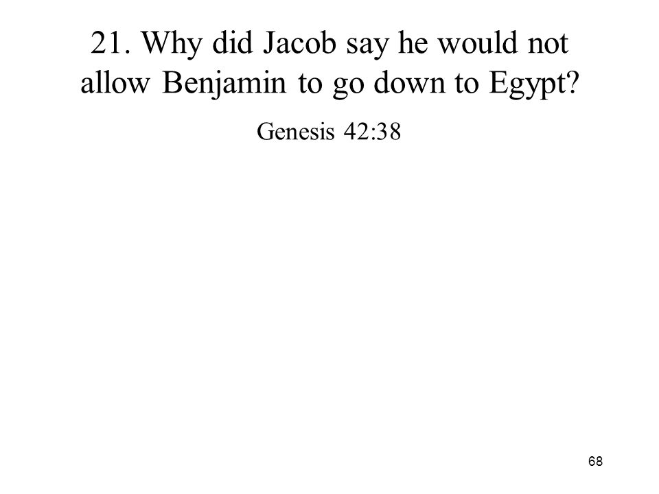 68 21. Why did Jacob say he would not allow Benjamin to go down to Egypt? Genesis 42:38