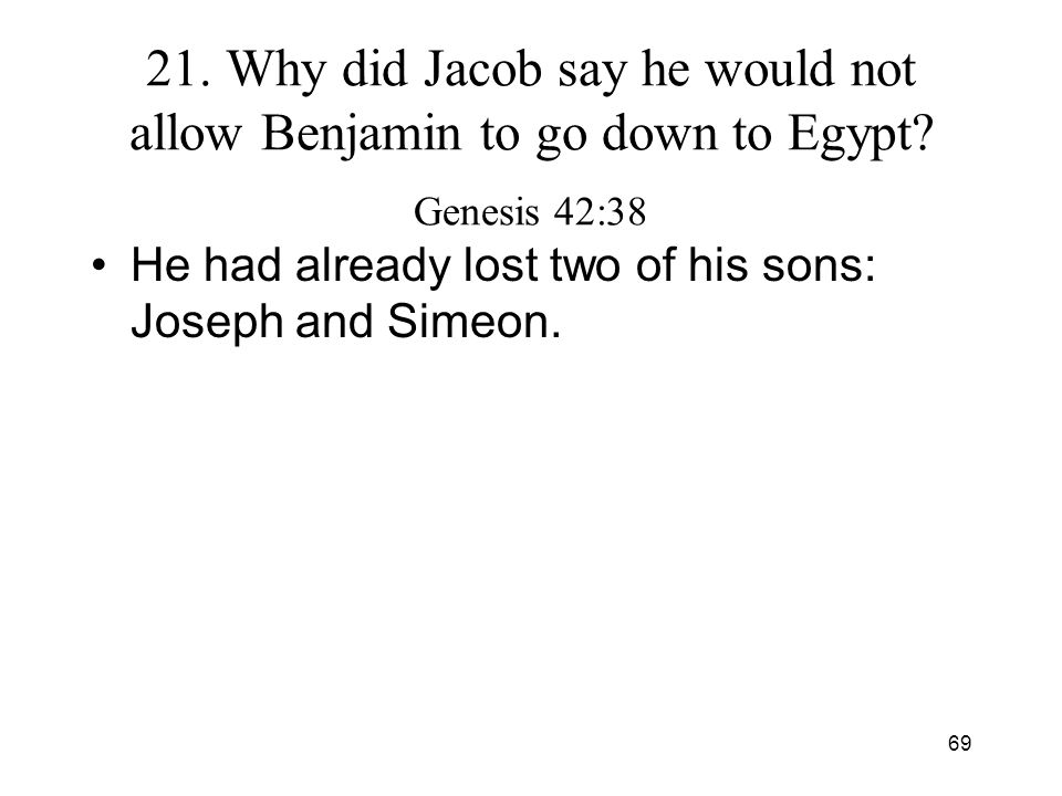 69 21. Why did Jacob say he would not allow Benjamin to go down to Egypt? Genesis 42:38 He had already lost two of his sons: Joseph and Simeon.