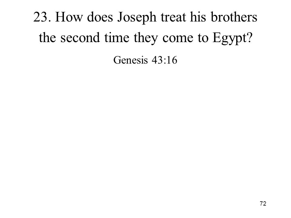 72 23. How does Joseph treat his brothers the second time they come to Egypt? Genesis 43:16