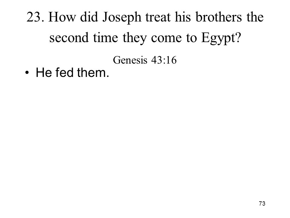 73 23. How did Joseph treat his brothers the second time they come to Egypt? Genesis 43:16 He fed them.