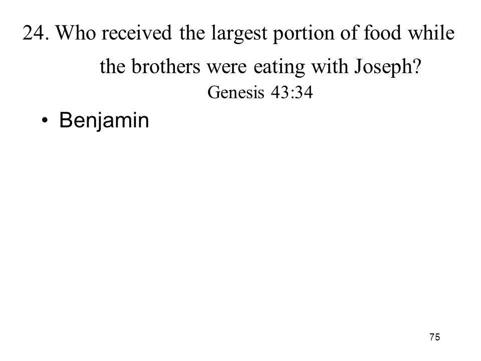 75 24. Who received the largest portion of food while the brothers were eating with Joseph? Genesis 43:34 Benjamin