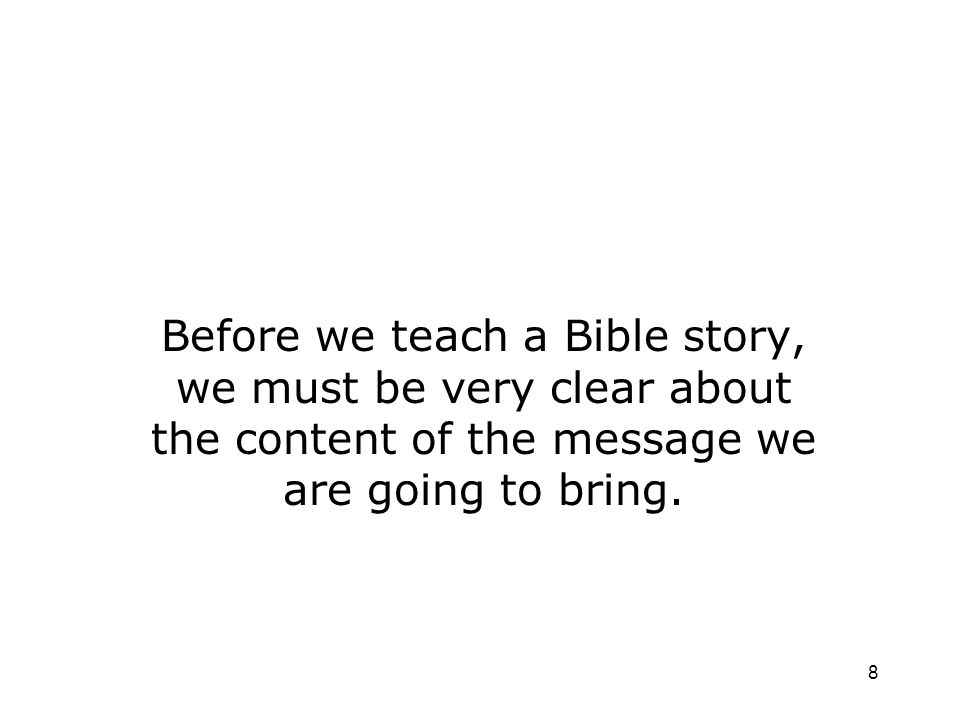 8 Before we teach a Bible story, we must be very clear about the content of the message we are going to bring.