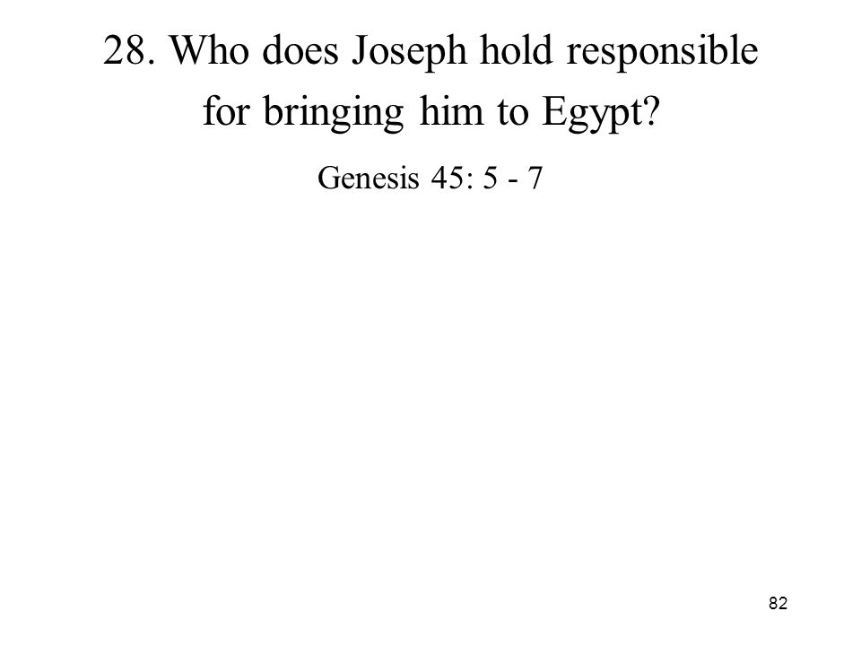 82 28. Who does Joseph hold responsible for bringing him to Egypt? Genesis 45: 5 - 7
