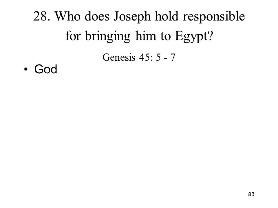 83 28. Who does Joseph hold responsible for bringing him to Egypt? Genesis 45: 5 - 7 God