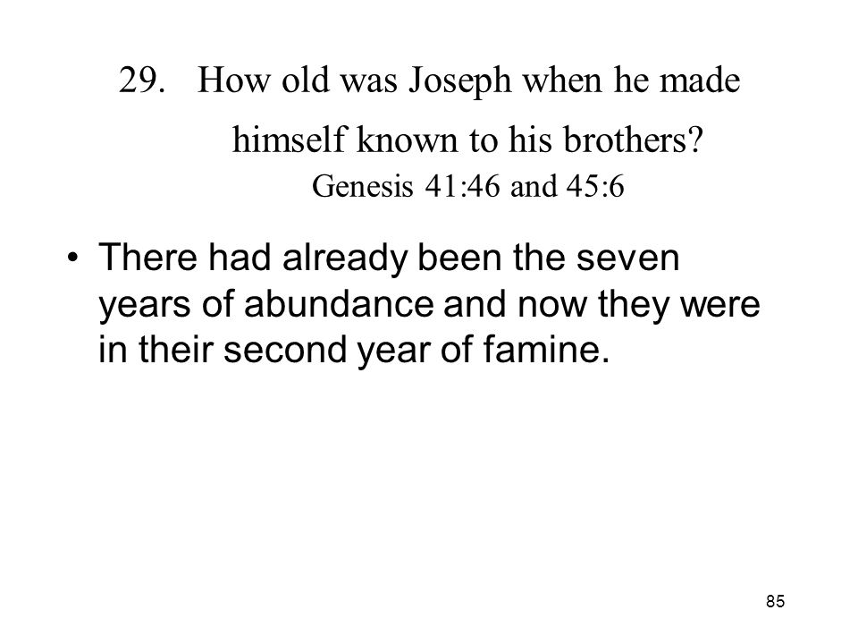 85 29.How old was Joseph when he made himself known to his brothers? Genesis 41:46 and 45:6 There had already been the seven years of abundance and no
