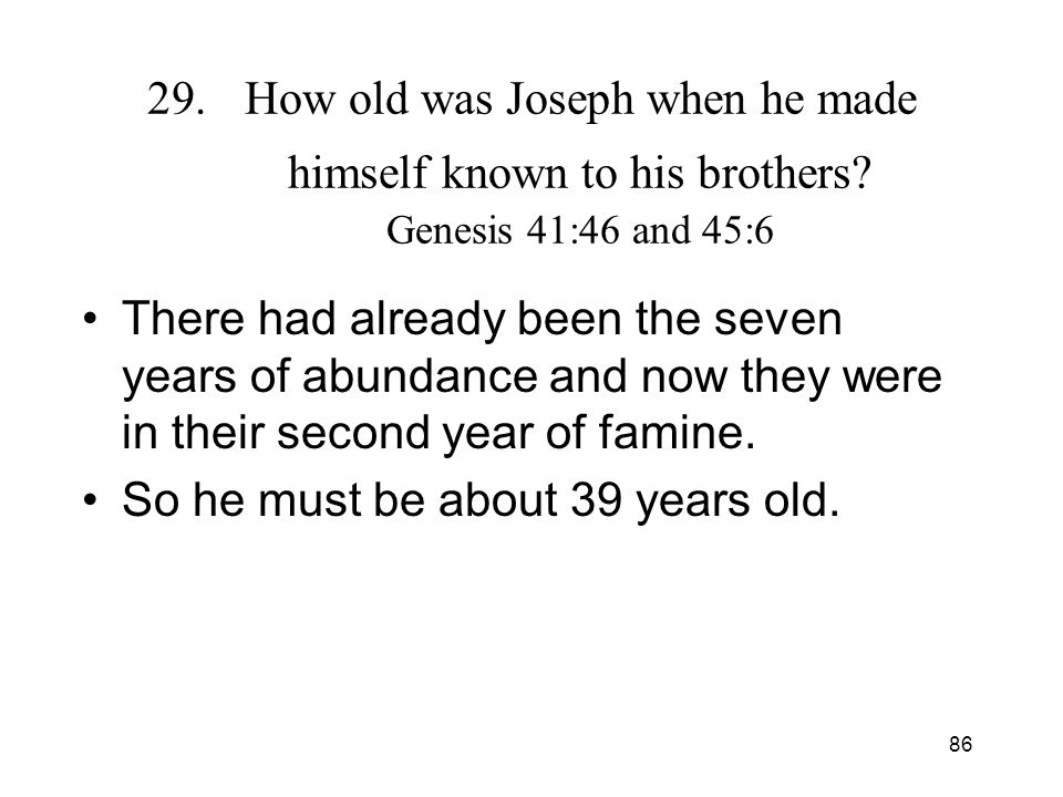 86 29.How old was Joseph when he made himself known to his brothers? Genesis 41:46 and 45:6 There had already been the seven years of abundance and no