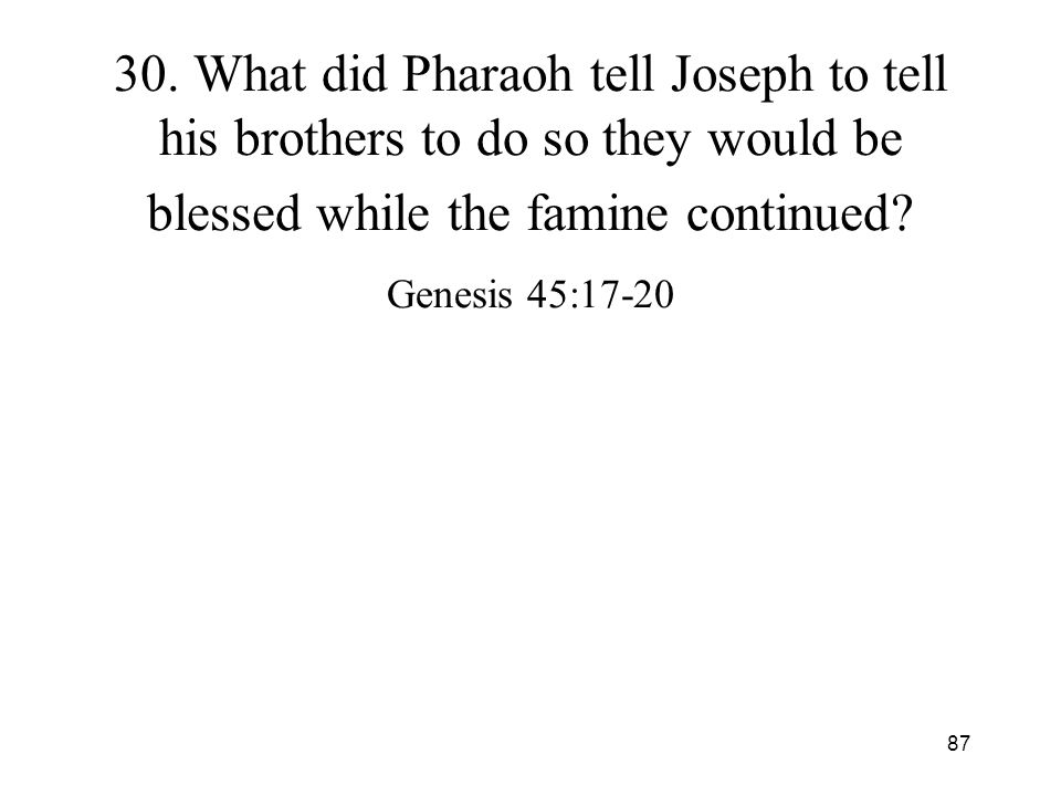 87 30. What did Pharaoh tell Joseph to tell his brothers to do so they would be blessed while the famine continued? Genesis 45:17-20