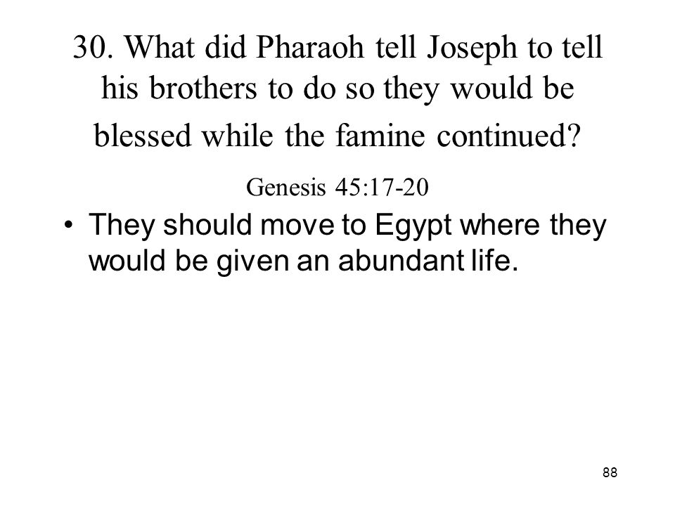 88 30. What did Pharaoh tell Joseph to tell his brothers to do so they would be blessed while the famine continued? Genesis 45:17-20 They should move