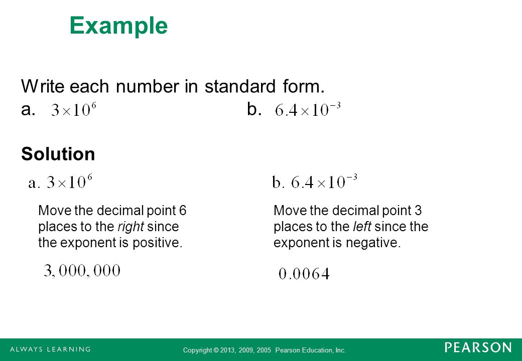 Copyright © 2013, 2009, 2005 Pearson Education, Inc. Example Write each number in standard form. a.b. Solution Move the decimal point 6 places to the