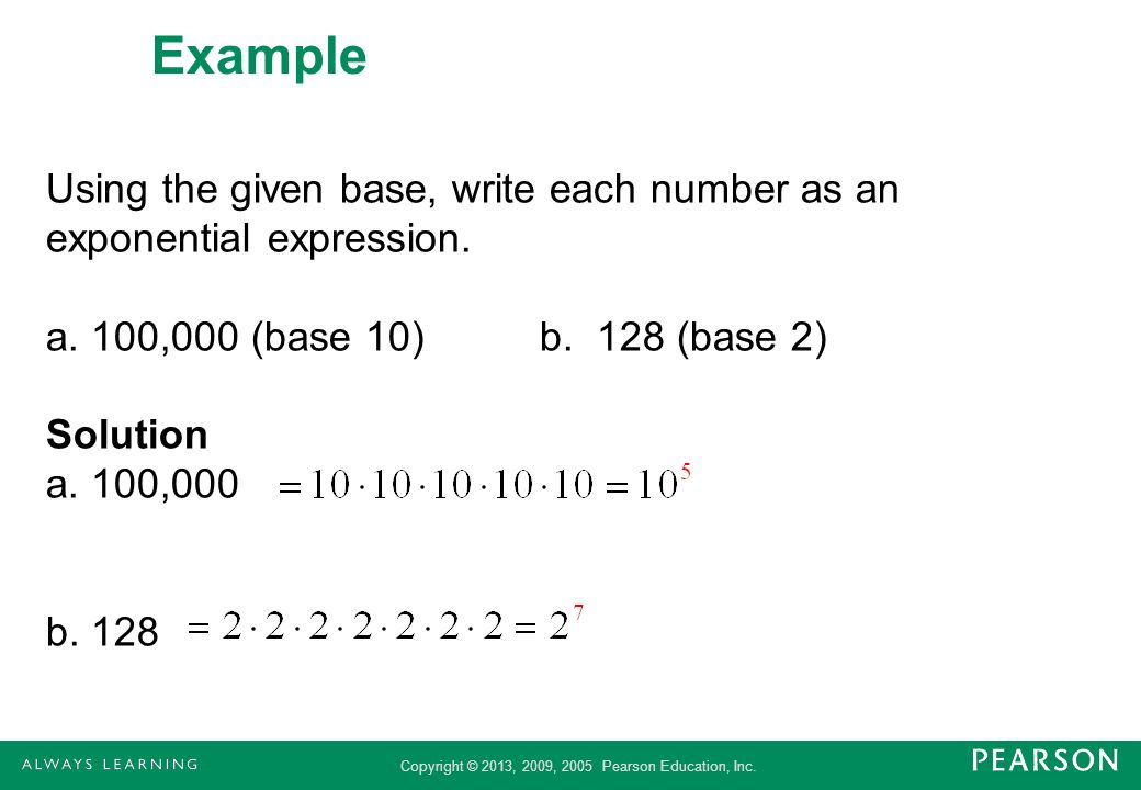 Copyright © 2013, 2009, 2005 Pearson Education, Inc. Example Using the given base, write each number as an exponential expression. a. 100,000 (base 10