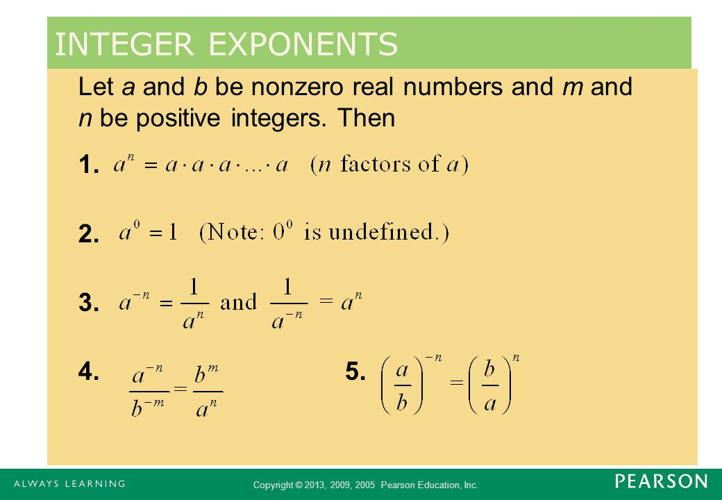 Copyright © 2013, 2009, 2005 Pearson Education, Inc. Let a and b be nonzero real numbers and m and n be positive integers. Then 1. 2. 3. 4.5. INTEGER