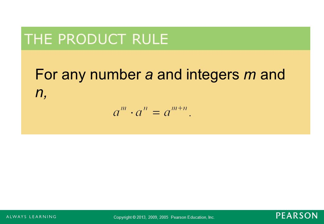 Copyright © 2013, 2009, 2005 Pearson Education, Inc. For any number a and integers m and n, THE PRODUCT RULE