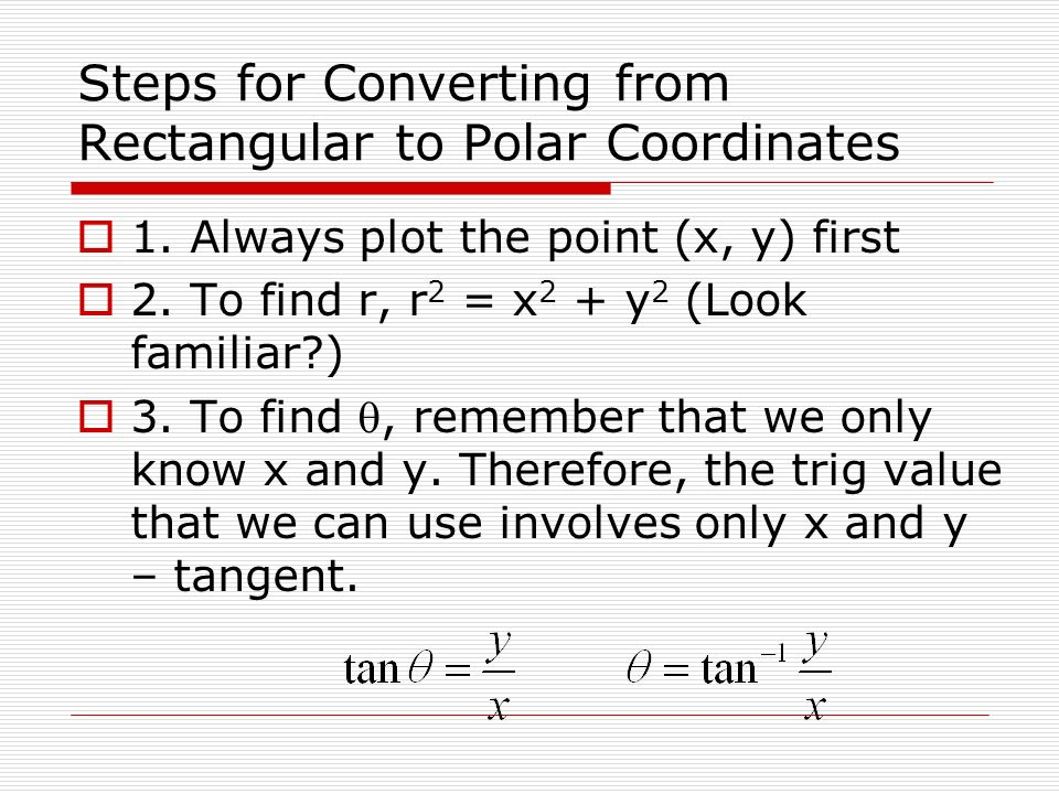 Steps for Converting from Rectangular to Polar Coordinates 1. Always plot the point (x, y) first 2. To find r, r 2 = x 2 + y 2 (Look familiar?) 3. To