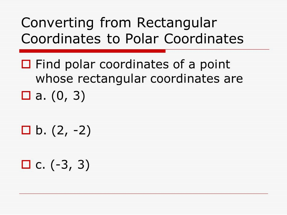 Converting from Rectangular Coordinates to Polar Coordinates Find polar coordinates of a point whose rectangular coordinates are a. (0, 3) b. (2, -2)