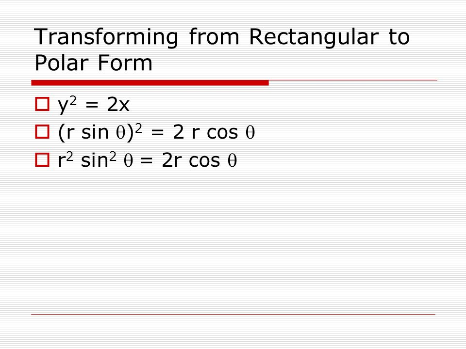Transforming from Rectangular to Polar Form y 2 = 2x (r sin ) 2 = 2 r cos r 2 sin 2 = 2r cos