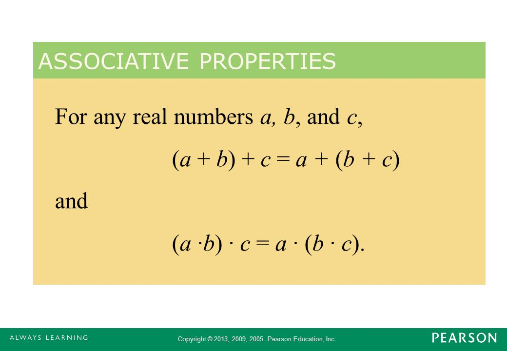 Copyright © 2013, 2009, 2005 Pearson Education, Inc. For any real numbers a, b, and c, (a + b) + c = a + (b + c) and (a ·b) · c = a · (b · c). ASSOCIA