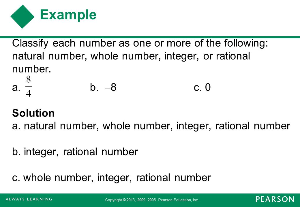 Copyright © 2013, 2009, 2005 Pearson Education, Inc. Example Classify each number as one or more of the following: natural number, whole number, integ