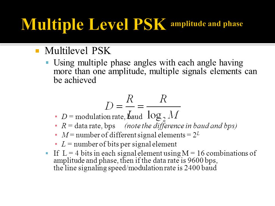 Multilevel PSK Using multiple phase angles with each angle having more than one amplitude, multiple signals elements can be achieved D = modulation rate, baud R = data rate, bps (note the difference in baud and bps) M = number of different signal elements = 2 L L = number of bits per signal element If L = 4 bits in each signal element using M = 16 combinations of amplitude and phase, then if the data rate is 9600 bps, the line signaling speed/modulation rate is 2400 baud