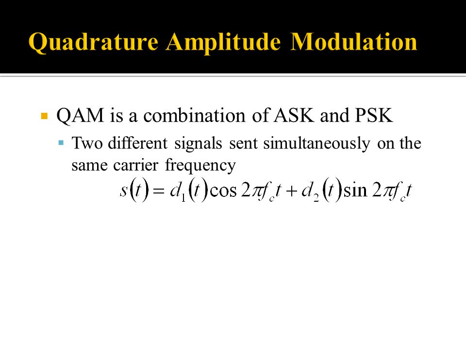 QAM is a combination of ASK and PSK Two different signals sent simultaneously on the same carrier frequency