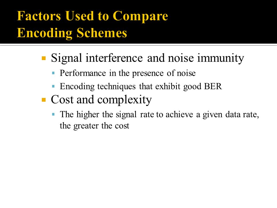 Signal interference and noise immunity Performance in the presence of noise Encoding techniques that exhibit good BER Cost and complexity The higher t