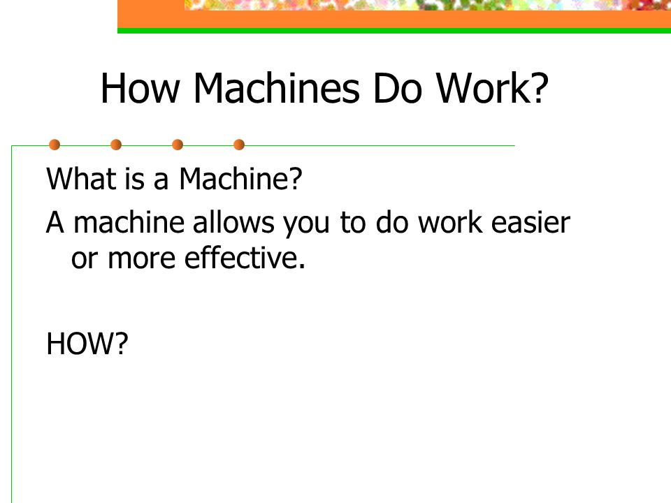 How Machines Do Work? What is a Machine? A machine allows you to do work easier or more effective. HOW?