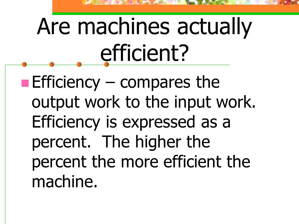 Are machines actually efficient? Efficiency – compares the output work to the input work. Efficiency is expressed as a percent. The higher the percent