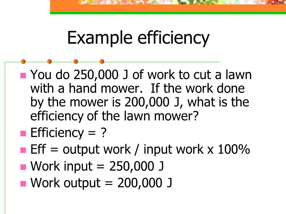 Example efficiency You do 250,000 J of work to cut a lawn with a hand mower. If the work done by the mower is 200,000 J, what is the efficiency of the
