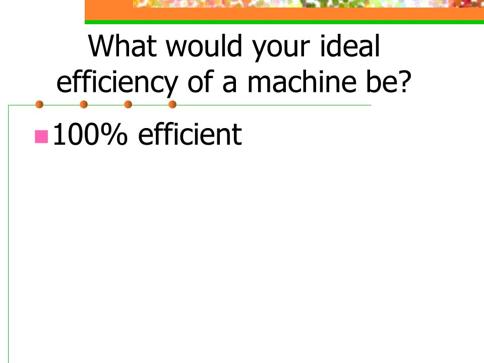 What would your ideal efficiency of a machine be? 100% efficient