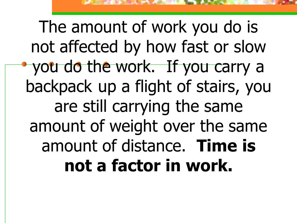 The amount of work you do is not affected by how fast or slow you do the work. If you carry a backpack up a flight of stairs, you are still carrying t