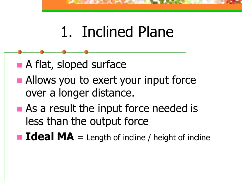 1. Inclined Plane A flat, sloped surface Allows you to exert your input force over a longer distance. As a result the input force needed is less than