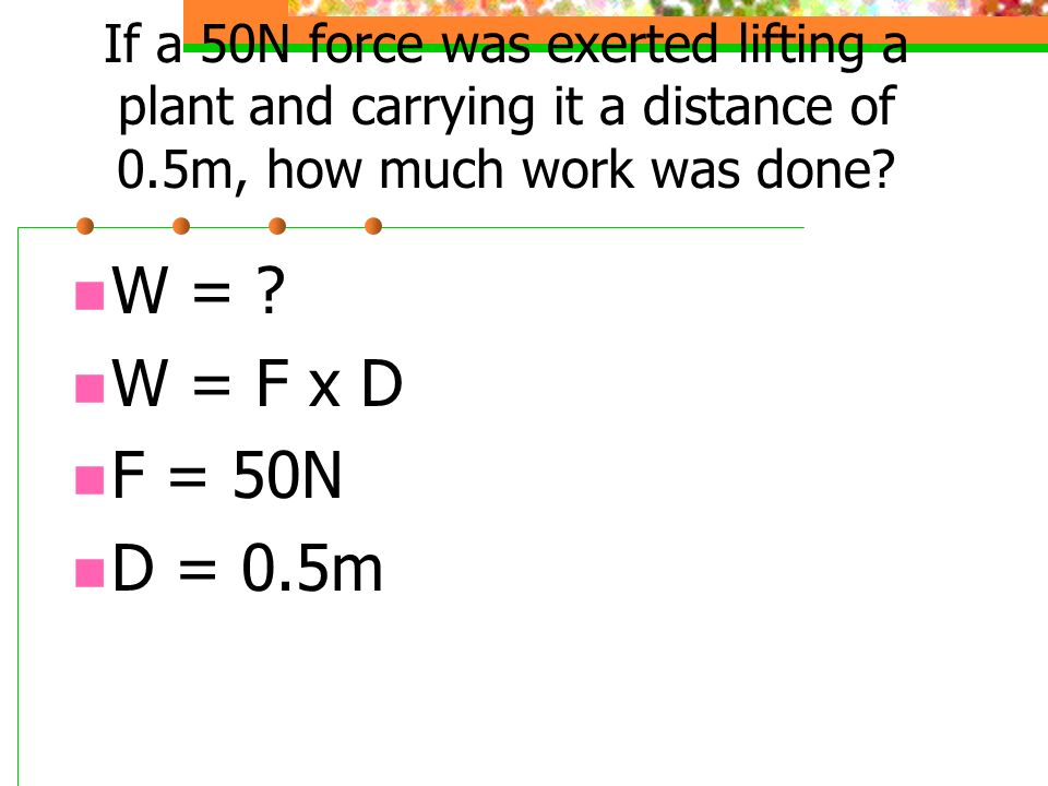 If a 50N force was exerted lifting a plant and carrying it a distance of 0.5m, how much work was done? W = ? W = F x D F = 50N D = 0.5m