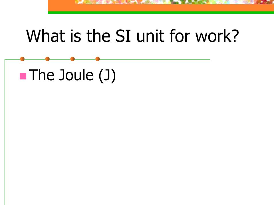 What is the SI unit for work? The Joule (J)